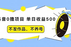 抖音0撸项目:单日收益500,不发作品,不养号